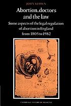 Abortion, doctors and the law : some aspects of the legal regulation of abortion in England from 1803 to 1982