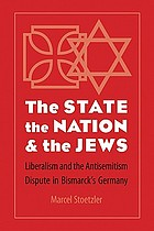 The state, the nation, & the Jews : liberalism and the antisemitism dispute in Bismarck's Germany