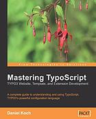 Mastering TypoScript : TYPO3 website, template, and extension development : a complete guide to understanding and using TypoScript, TYPO3's powerful configuration language