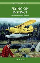 Flying on instinct : Canada's bush pilot pioneers