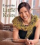Exquisite little knits : knitting with luxurious specialty yarns
