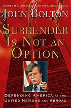 Surrender is not an option : defending america at the united nations and abroad.