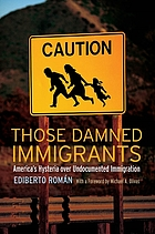 Those damned immigrants : America's hysteria over undocumented immigration
