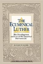 The ecumenical Luther : the development and use of his doctrinal hermeneutic
