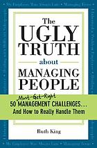 The ugly truth about managing people : 50 (must-get-right) management challenges and how to really handle them