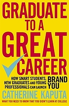 Graduate to a great career : how smart students, new graduates and young professionals can launch brand you