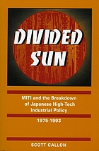 Divided sun : MITI and the breakdown of Japanese high-tech industrial policy, 1975-1993