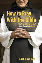 How to pray with the Bible : the ancient prayer form of lectio divina made simple
