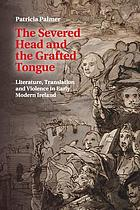 The severed head and the grafted tongue : literature, translation and violence in early modern Ireland