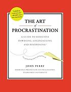 The art of procrastination : a guide to effective dawdling, lollygagging, and postponing