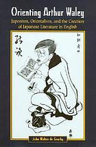 Orienting Arthur Waley : japonism, orientalism, and the creation of Japanese literature in English