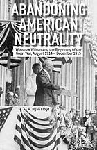 Abandoning American neutrality : Woodrow Wilson and the beginning of the Great War, August 1914-December 1915
