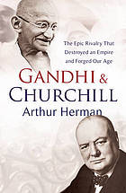 Gandhi and Churchill : the epic rivalry that destroyed an empire and forged our age