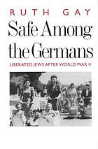 Safe among the Germans : liberated Jews after World War II