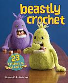 Beastly crochet : 23 critters to wear and love