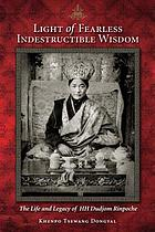 Light of fearless indestructible wisdom : the life and legacy of His Holiness Dudjom Rinpoche