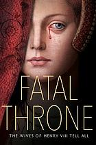 Fatal throne : the wives of Henry VIII tell all