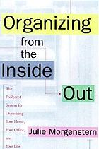 Organizing from the inside out : the foolproof system for organizing your home, your office, and your life