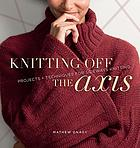 Knitting off the axis : projects & techniques for sideways knitting