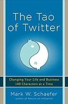 The Tao of Twitter : changing your life and business 140 characters at a time