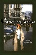 The unraveling archive : essays on Sylvia Plath