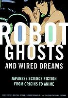 Robot ghosts and wired dreams : Japanese science fiction from origins to anime