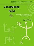 Constructing the field : ethnographic fieldwork in the contemporary world