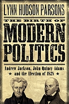 Birth of modern politics : Andrew Jackson, John Quincy Adams, and the election of 1828