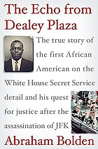 The echo from Dealey Plaza : the true story of the first African American on the White House Secret Service detail and his quest for justice after the assassination of JFK