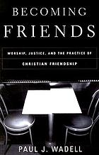 Becoming friends : worship, justice, and the practice of Christian friendship