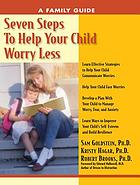 Seven Steps to Help Your Child Worry Less : a Family Guide.