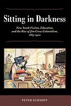 Sitting in darkness : New South fiction, education, and the rise of Jim Crow colonialism, 1865-1920