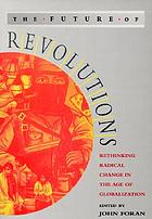 The future of revolutions : rethinking radical change in the age of globalization