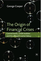 The origin of financial crises : central banks, credit bubbles and the efficient market fallacy