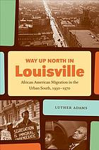 Way up north in Louisville : African American migration in the urban South, 1930-1970
