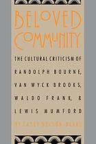 Beloved community : the cultural criticism of Randolph Bourne, Van Wyck Brooks, Waldo Frank & Lewis Mumford