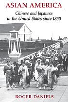 Asian America : Chinese and Japanese in the United States since 1850