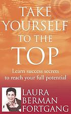 Take yourself to the top : how the secrets of a leading life coach will help you achieve success /Laura Berman-Fortgang.