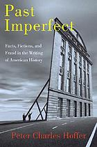 Past imperfect : facts, fictions, and fraud in the writing of American history from Bancroft and Parkman to Ambrose, Bellesiiles, Ellis, and Goodwin