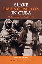 Slave emancipation in Cuba : the transition to free labor, 1860-1899