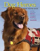 Dog heroes : a story poster book with tales of dramatic rescues, courages journeys, and true-blue friendships.