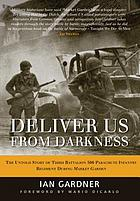 Deliver us from darkness : the untold story of Third Battalion 506 Parachute Infantry Regiment during Market Garden