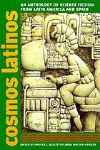 Cosmos latinos : an anthology of science fiction from Latin America and Spain