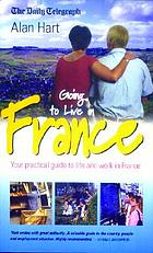 Going to live in France : your practical guide to living and working in France