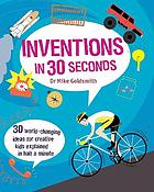 Inventions in 30 seconds : 30 world-changing ideas for creative kids explained in half a minute