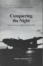 The U.S. Army Air Forces in World War II : conquering the night : Army Air Forces night fighters at war