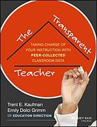 The transparent teacher : taking charge of your instruction with peer-collected classroom data