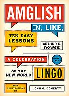 Amglish in, like, ten easy lessons : a celebration of the new world lingo