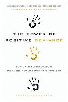 The power of positive deviance : how improbable innovators solve the world's toughest problems