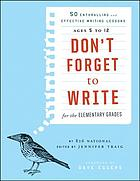 Don't forget to write for the elementary grades : 50 enthralling and effective writing lessons : ages 5 to 12